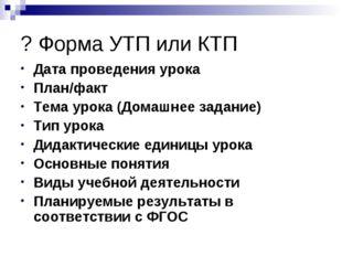 ? Форма УТП или КТП Дата проведения урока План/факт Тема урока (Домашнее зада