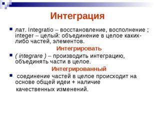 Интеграция лат. Integratio – восстановление, восполнение ; integer – целый: о
