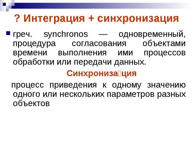 ? Интеграция + синхронизация греч. synchronos — одновременный, процедура согл...