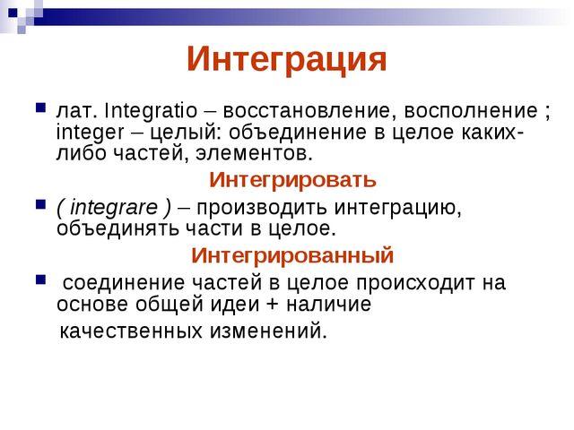 Интеграция лат. Integratio – восстановление, восполнение ; integer – целый: о...
