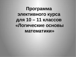 Программа элективного курса для 10 – 11 классов «Логические основы математики»