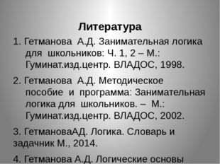 Литература 1. Гетманова А.Д. Занимательная логика для школьников: Ч. 1, 2 –