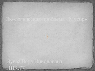 Зуева Вера Николаевна ШК.77 Экологическая проблема «Мусор»