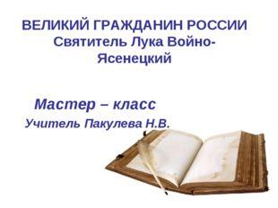 ВЕЛИКИЙ ГРАЖДАНИН РОССИИ Святитель Лука Войно-Ясенецкий Мастер – класс Учител