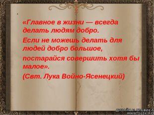 «Главное в жизни — всегда делать людям добро. Если не можешь делать для люде