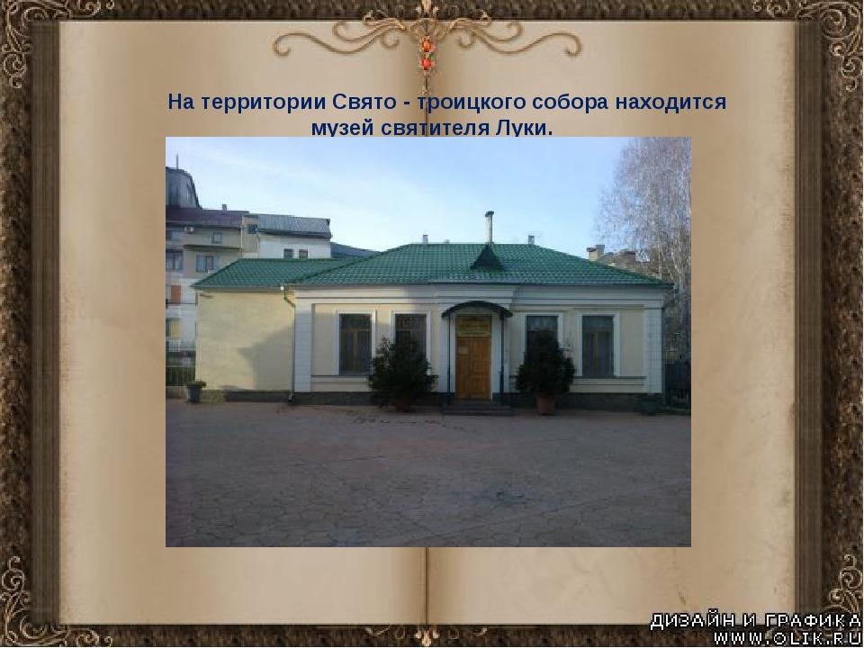 На территории Свято - троицкого собора находится музей святителя Луки.