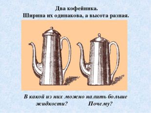 Два кофейника. Ширина их одинакова, а высота разная. В какой из них можно нал