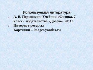 Используемая литература: А. В. Перышкин, Учебник «Физика, 7 класс» издательст