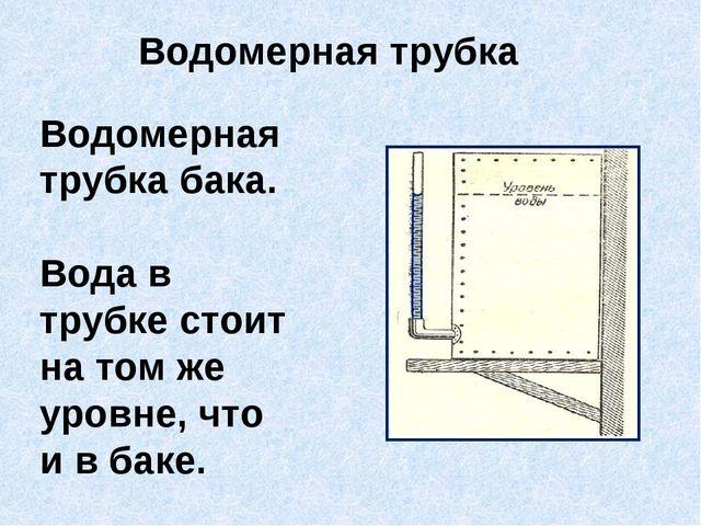 Водомерная трубка бака. Вода в трубке стоит на том же уровне, что и в баке. В...