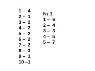 1 – 4 2 – 1 3 – 2 4 – 2 5 – 2 6 – 2 7 – 2 8 – 3 9 – 1 10 –1 № 1 1 – 6 2 – 4 3
