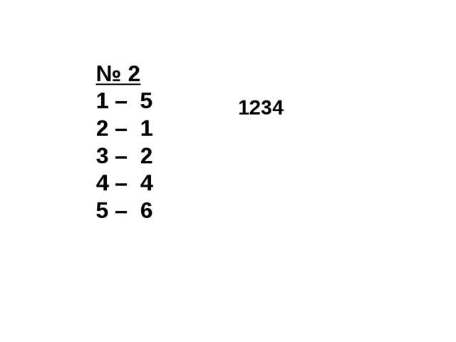 № 2 1 – 5 2 – 1 3 – 2 4 – 4 5 – 6 1234