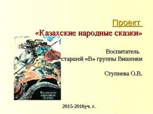 Проект «Казахские народные сказки» Воспитатель старшей «В» группы Вишенки Сту