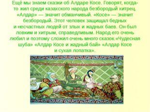 Ещё мызнаем сказки обАлдаре Косе. Говорят,когда-тожил среди казахского на