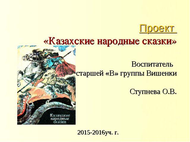 Проект «Казахские народные сказки» Воспитатель старшей «В» группы Вишенки Сту...