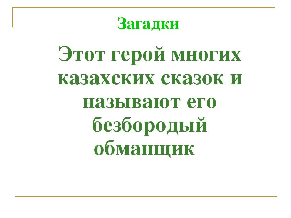 Этот герой многих казахских сказок и называют его безбородый обманщик Загадки