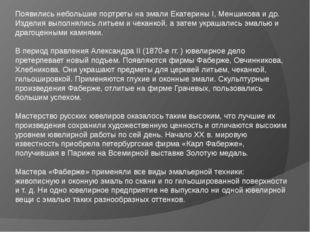 Появились небольшие портреты на эмали Екатерины I, Меншикова и др. Изделия в