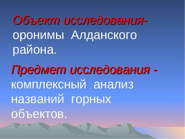 Объект исследования- оронимы Алданского района. Предмет исследования - компл...