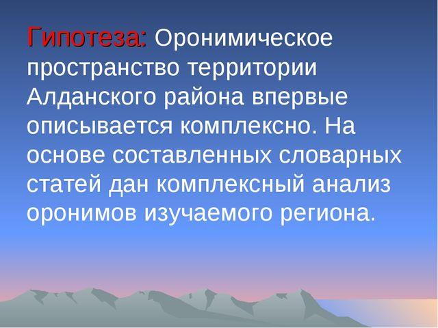 Гипотеза: Оронимическое пространство территории Алданского района впервые опи...