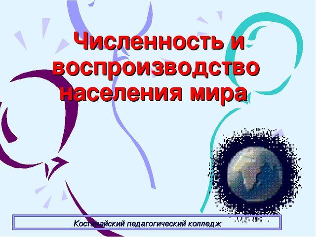 Численность и воспроизводство населения мира Костанайский педагогический кол...