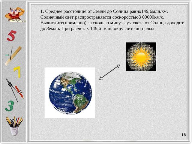 * 1. Среднее расстояние от Земли до Солнца равно149,6млн.км. Солнечный свет р...