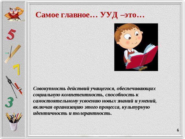 * Самое главное… УУД –это… Совокупность действий учащегося, обеспечивающих со...