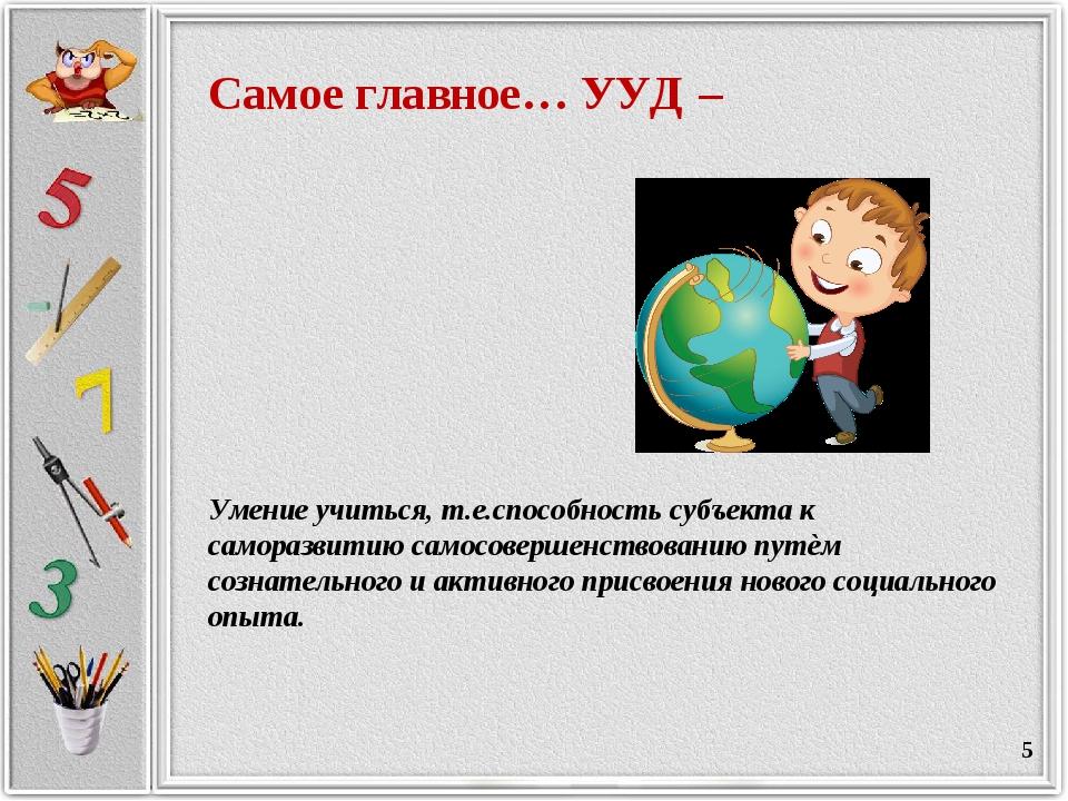 * Самое главное… УУД – Умение учиться, т.е.способность субъекта к саморазвити...