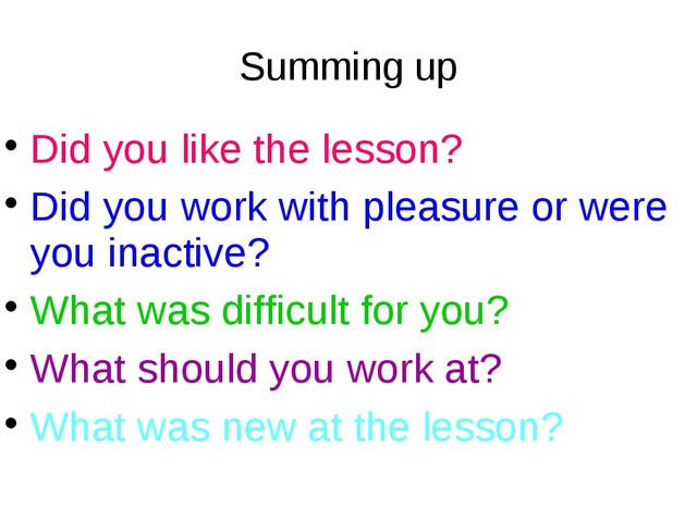 Summing up Did you like the lesson? Did you work with pleasure or were you in...