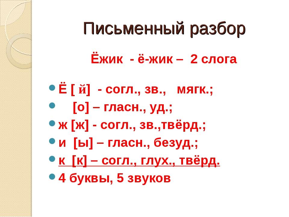 Письменный разбор Ёжик - ё-жик – 2 слога Ё [ й] - согл., зв., мягк.; [о] – гл...