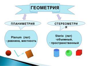 ГЕОМЕТРИЯ ПЛАНИМЕТРИЯ СТЕРЕОМЕТРИЯ Planum (лат) - равнина, местность Sterio (