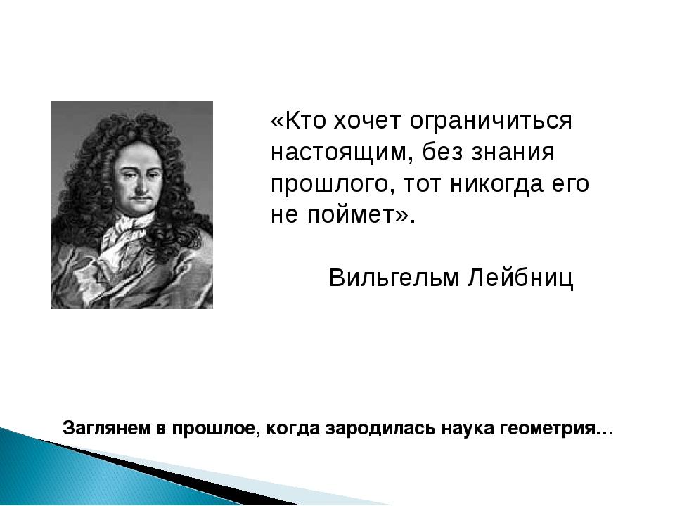 «Кто хочет ограничиться настоящим, без знания прошлого, тот никогда его не по...