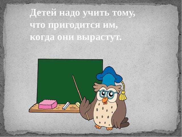 Детей надо учить тому, что пригодится им, когда они вырастут.