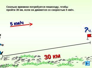 30 км Сколько времени потребуется пешеходу, чтобы пройти 30 км, если он движе