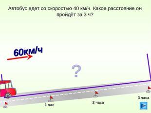 Автобус едет со скоростью 40 км/ч. Какое расстояние он пройдёт за 3 ч? 1 час