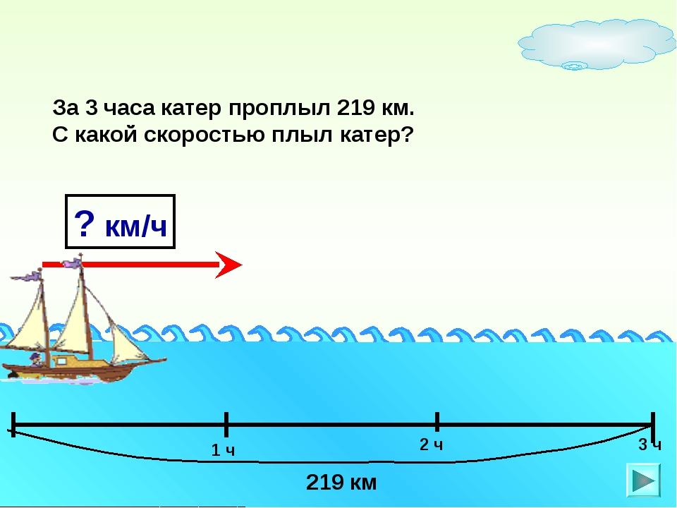 ? км/ч За 3 часа катер проплыл 219 км. С какой скоростью плыл катер? 1 ч 3 ч...