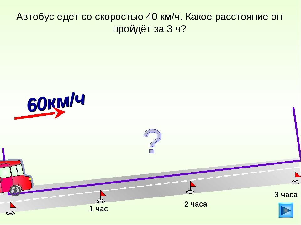 Автобус едет со скоростью 40 км/ч. Какое расстояние он пройдёт за 3 ч? 1 час...