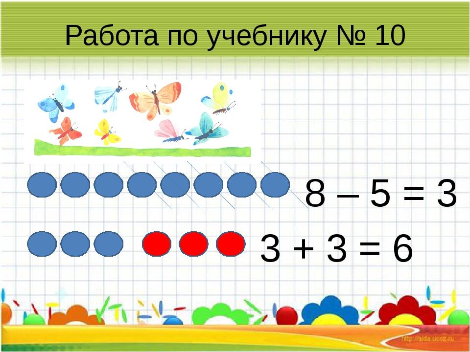 Работа по учебнику № 10 8 – 5 = 3 3 + 3 = 6