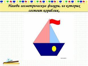 Назови геометрические фигуры, из которых состоит кораблик.