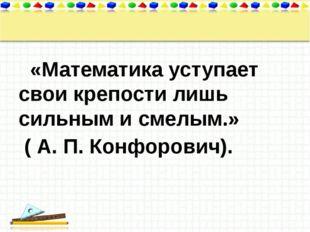 «Математика уступает свои крепости лишь сильным и смелым.» ( А. П.Конфорови