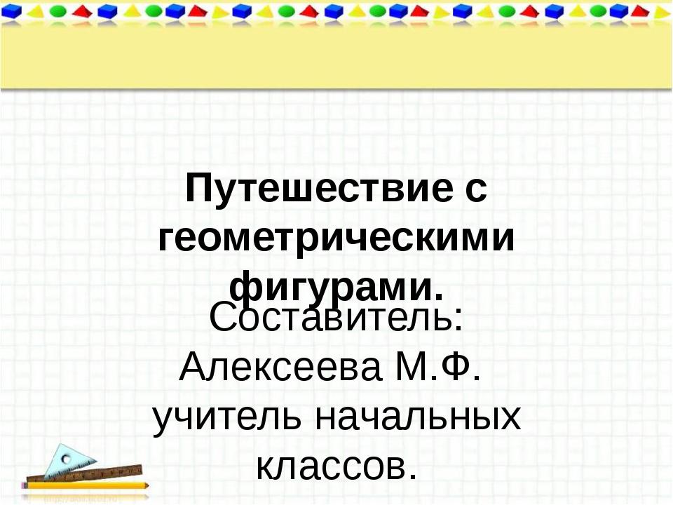 Путешествие с геометрическими фигурами. Составитель: Алексеева М.Ф. учитель н...