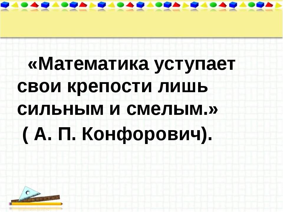 «Математика уступает свои крепости лишь сильным и смелым.» ( А. П.Конфорови...