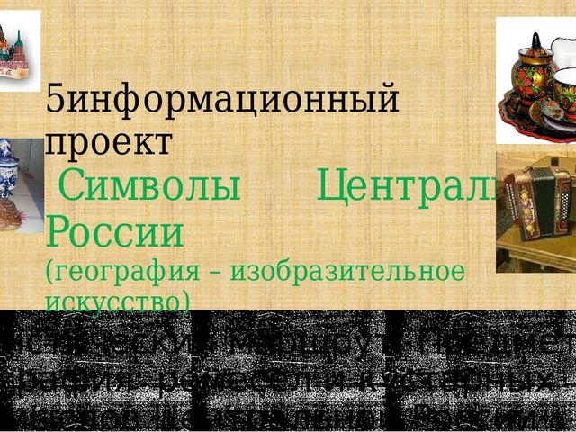 5информационный проект Символы Центральной России (география – изобразительно...