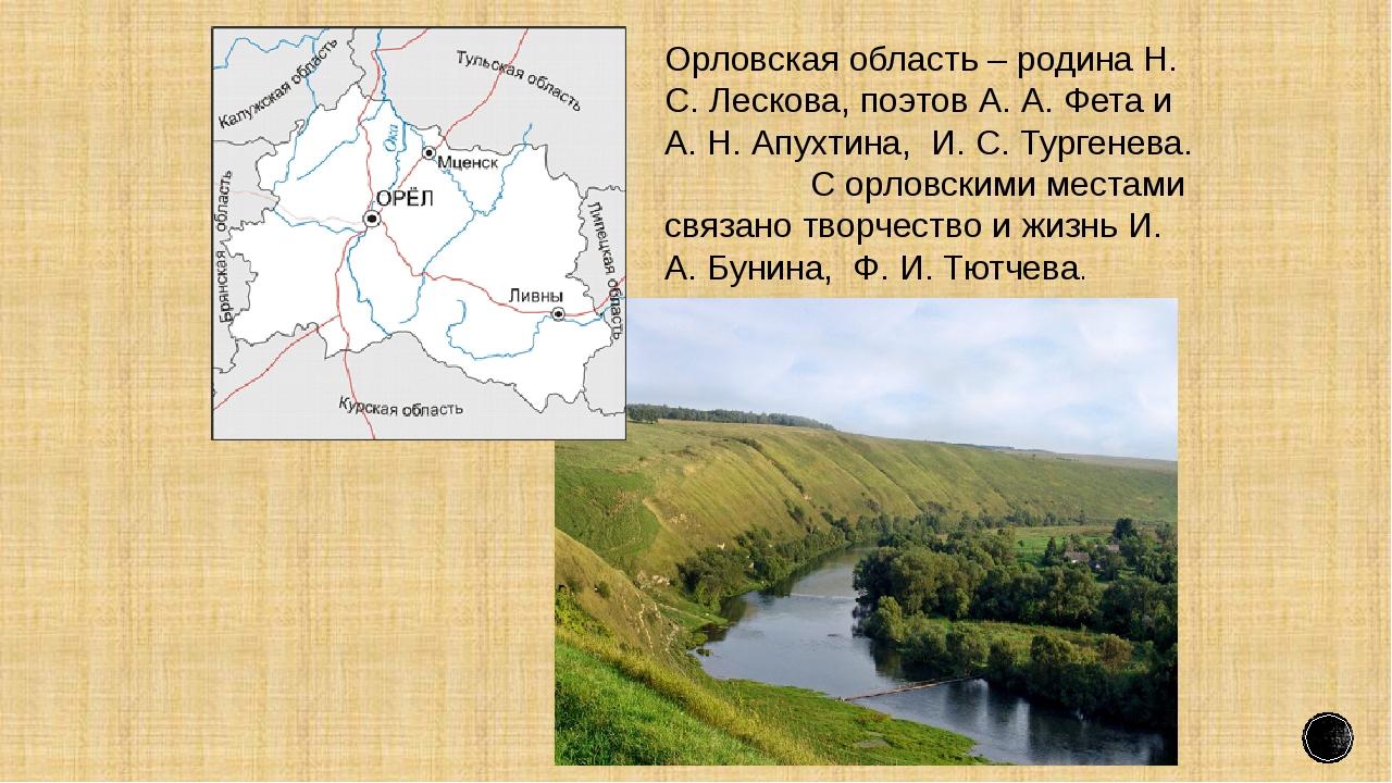 Орловская область – родина Н. С. Лескова, поэтов А. А. Фета и А. Н. Апухтина,...