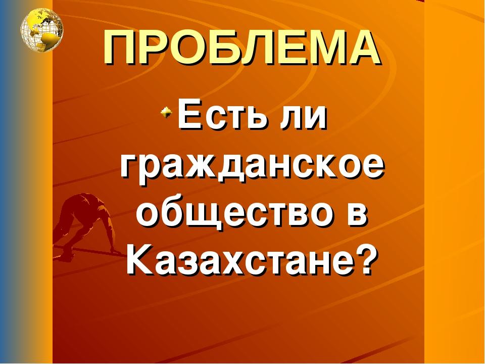 ПРОБЛЕМА Есть ли гражданское общество в Казахстане?
