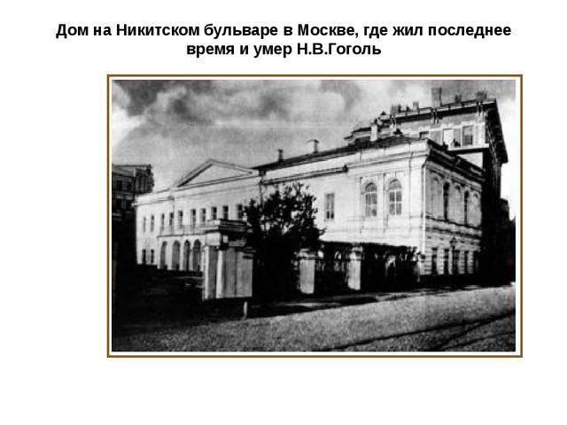 Дом на Никитском бульваре в Москве, где жил последнее время и умер Н.В.Гоголь