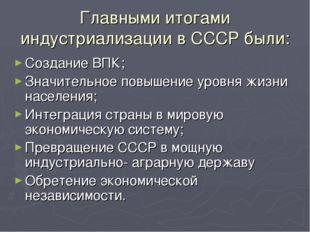 Главными итогами индустриализации в СССР были: Создание ВПК; Значительное пов