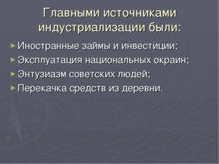 Главными источниками индустриализации были: Иностранные займы и инвестиции; Э