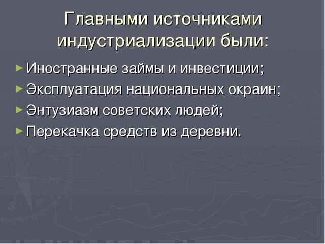 Главными источниками индустриализации были: Иностранные займы и инвестиции; Э...