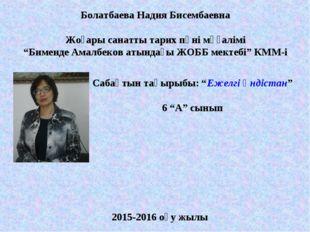 """Болатбаева Надия Бисембаевна Жоғары санатты тарих пәні мұғалімі """"Бименде Амал"""