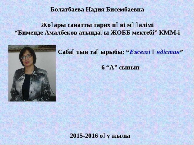 """Болатбаева Надия Бисембаевна Жоғары санатты тарих пәні мұғалімі """"Бименде Амал..."""