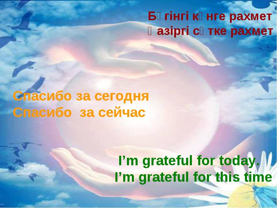 Бүгінгі күнге рахмет Қазіргі сәтке рахмет Спасибо за сегодня Спасибо за сейч...